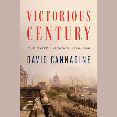 Victorious Century: The United Kingdom, 1800-1906 Audiobook, by David Cannadine