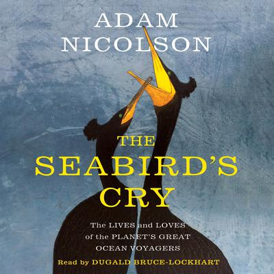 The Seabirds Cry: The Lives and Loves of the Planets Great Ocean Voyagers Audiobook, by Adam Nicolson