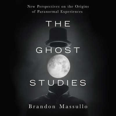 The Ghost Studies: New Perspectives on the Origins of Paranormal Experiences Audiobook, by Brandon Massullo