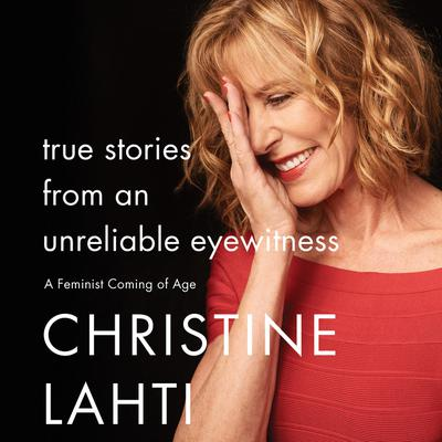 True Stories from an Unreliable Eyewitness: A Feminist Coming of Age Audiobook, by Christine Lahti