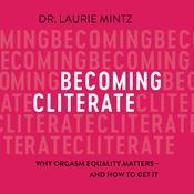 Becoming Cliterate: Why Orgasm Equality Matters--And How to Get It Audiobook, by Laurie Mintz
