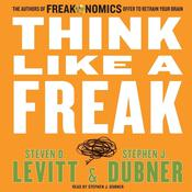 Think Like A Freak: The Authors of Freakonomics Offer to Retrain Your Brain Audiobook, by Steven D. Levitt, Stephen J. Dubner