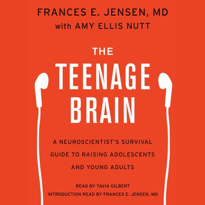 The Teenage Brain: A Neuroscientists Survival Guide to Raising Adolescents and Young Adults Audiobook, by Frances E. Jensen