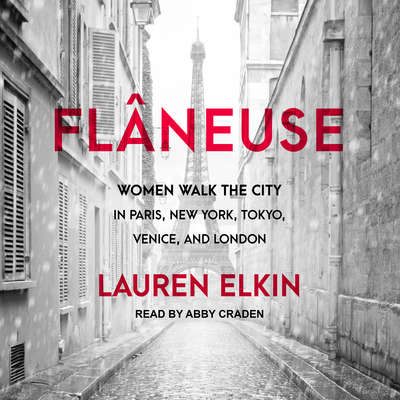 Flâneuse: Women Walk the City in Paris, New York, Tokyo, Venice, and London Audiobook, by Lauren Elkin