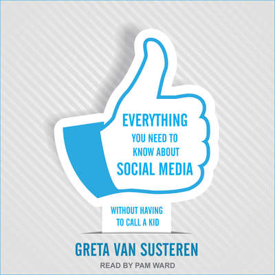 Everything You Need to Know about Social Media:  Without Having to Call A Kid Audiobook, by Greta Van Susteren