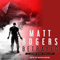 Betrayed: A Jason King Thriller Audiobook, by Matt Rogers