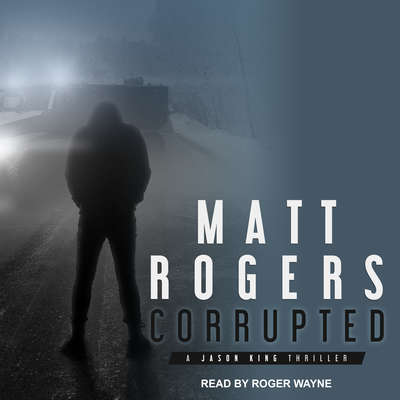 Corrupted: A Jason King Thriller Audiobook, by Matt Rogers