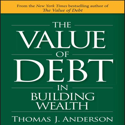 The Value of Debt in Building Wealth: Creating Your Glide Path to a Healthy Financial L.I.F.E. Audiobook, by Thomas J. Anderson