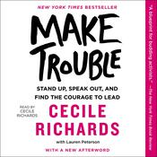 Make Trouble: Standing Up, Speaking Out, and Finding the Courage to Lead—My Life Story Audiobook, by Cecile Richards