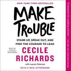 Make Trouble: Standing Up, Speaking Out, and Finding the Courage to Lead--My Life Story Audiobook, by Cecile Richards