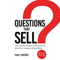 Questions that Sell: The Powerful Process for Discovering What Your Customer Really Wants, Second Edition Audiobook, by Paul Cherry