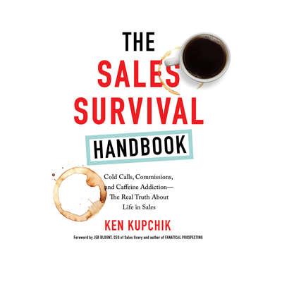 The Sales Survival Handbook: Cold Calls, Commissions, and Caffeine Addiction--The Real Truth About Life in Sales Audiobook, by Ken Kupchik