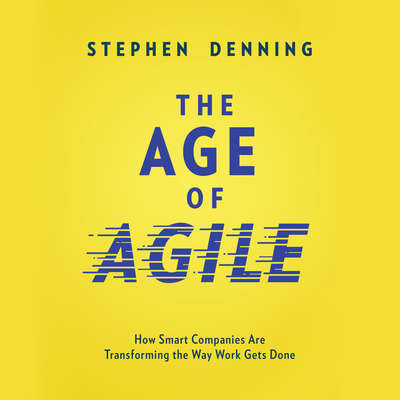 The Age of Agile: How Smart Companies Are Transforming the Way Work Gets Done Audiobook, by Stephen Denning