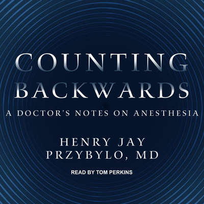 Counting Backwards: A Doctors Notes on Anesthesia Audiobook, by Henry Jay Przybylo