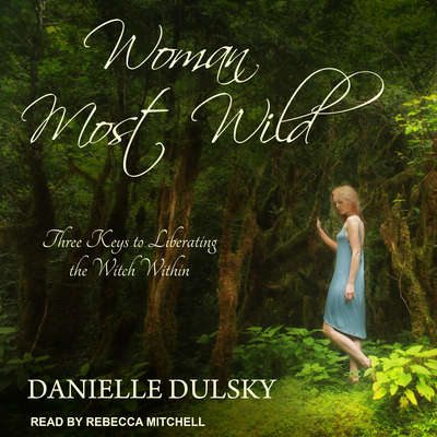 Woman Most Wild: Three Keys to Liberating the Witch Within Audiobook, by Danielle Dulsky