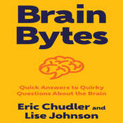 Brain Bytes: Quick Answers to Quirky Questions About the Brain Audiobook, by Eric Chudler, Lise Johnson