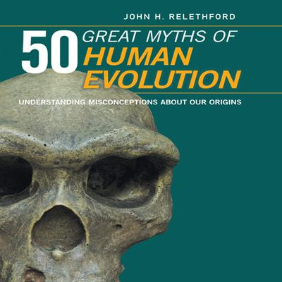 50 Great Myths Human Evolution: Understanding Misconceptions about Our Origins Audiobook, by John H. Relethford
