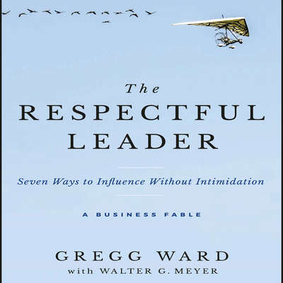 The Respectful Leader: Seven Ways to Influence Without Intimidation Audiobook, by Gregg Ward