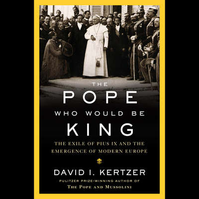 The Pope Who Would Be King: The Exile of Pius IX and the Emergence of Modern Europe Audiobook, by David I. Kertzer