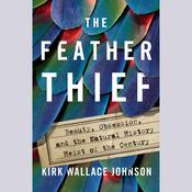 The Feather Thief: Beauty, Obsession, and the Natural History Heist of the Century Audiobook, by Kirk Wallace Johnson|