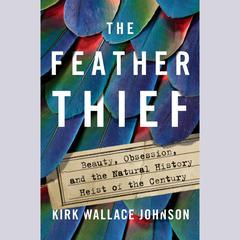 The Feather Thief: Beauty, Obsession, and the Natural History Heist of the Century Audiobook, by Kirk Wallace Johnson