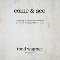 Come and See: Everything You Ever Wanted in the One Place You Would Never Look Audiobook, by Todd Wagner, John Driver