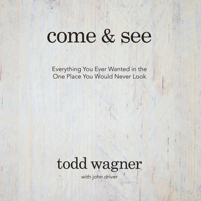 Come and See: Everything You Ever Wanted in the One Place You Would Never Look Audiobook, by Todd Wagner