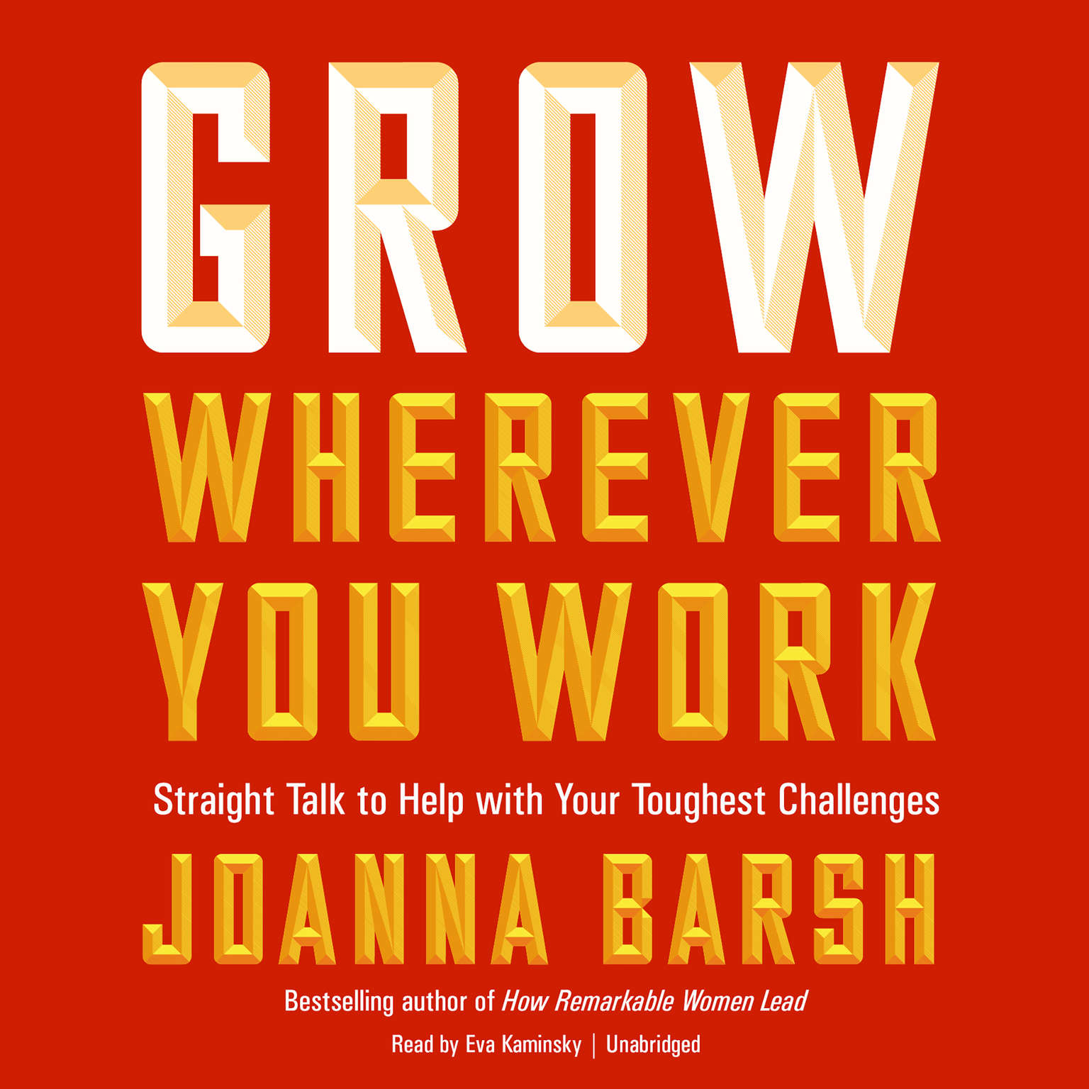 Grow Wherever You Work: Straight Talk to Help with Your Toughest Challenges Audiobook, by Joanna Barsh