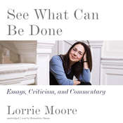 See What Can Be Done: Essays, Criticism, and Commentary Audiobook, by Lorrie Moore