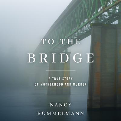 To the Bridge: A True Story of Motherhood and Murder Audiobook, by Nancy Rommelmann