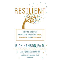 Resilient: How to Grow an Unshakable Core of Calm, Strength, and Happiness Audiobook, by Rick Hanson, Ph.D., Forrest Hanson