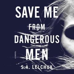 Save Me from Dangerous Men: A Novel Audiobook, by Saul Lelchuk, S. A. Lelchuk