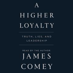 A Higher Loyalty: Truth, Lies, and Leadership Audiobook, by James Comey