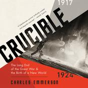 Crucible: The Long End of the Great War and the Birth of a New World, 1917¿1924 Audiobook, by Charles Emmerson