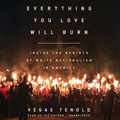 Everything You Love Will Burn: Inside the Rebirth of White Nationalism in America Audiobook, by Vegas Tenold