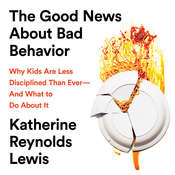 The Good News About Bad Behavior: Why Kids Are Less Disciplined Than Ever—And What to Do About It Audiobook, by Katherine Lewis, Katherine Reynolds Lewis