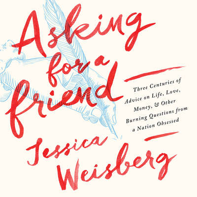 Asking for a Friend: Three Centuries of Advice on Life, Love, Money, and Other Burning Questions from a Nation Obsessed Audiobook, by Jessica Weisberg