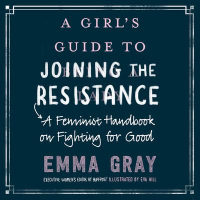 A Girls Guide to Joining the Resistance: A Feminist Handbook on Fighting for Good Audiobook, by Emma Gray