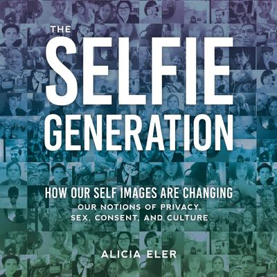 The Selfie Generation: How Our Self Images Are Changing Our Notions of Privacy, Sex, Consent, and Culture Audiobook, by Alicia Eler