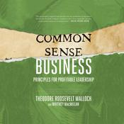 Common-Sense Business: Principles for Profitable Leadership Audiobook, by Theodore Roosevelt Malloch