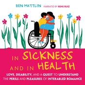 In Sickness and in Health: Love, Disability, and a Quest to Understand the Perils and Pleasures of Interabled Romance Audiobook, by Ben Mattlin