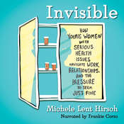 Invisible: How Young Women with Serious Health Issues Navigate Work, Relationships, and the Pressure to Seem Just Fine Audiobook, by Michele Lent Hirsch