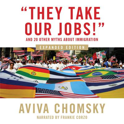 They Take Our Jobs!: and 20 Other Myths about Immigration, Expanded Edition Audiobook, by Aviva Chomsky