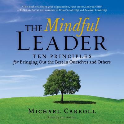 The Mindful Leader: Ten Principles for Bringing Out the Best in Ourselves and Others Audiobook, by Michael Carroll