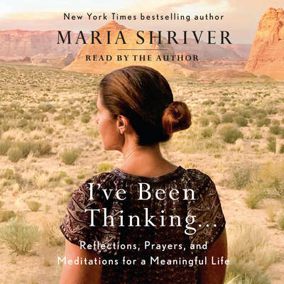 Ive Been Thinking . . .: Reflections, Prayers, and Meditations for a Meaningful Life Audiobook, by Maria Shriver