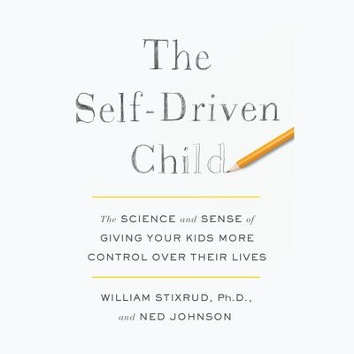 The Self-Driven Child: The Science and Sense of Giving Your Kids More Control Over Their Lives Audiobook, by Ned Johnson