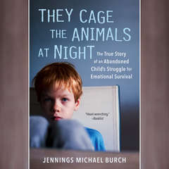 They Cage the Animals at Night: The True Story of an Abandoned Childs Struggle for Emotional Survival Audiobook, by Jennings Michael Burch