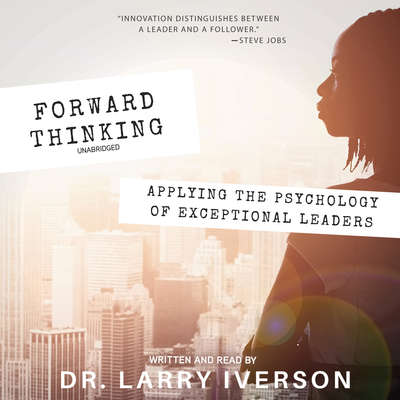Forward Thinking: Applying the Psychology of Exceptional Leaders Audiobook, by Larry Iverson