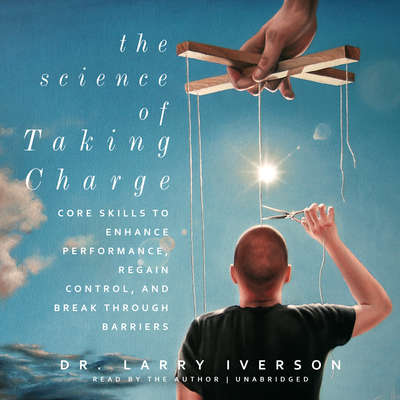 The Science of Taking Charge: Core Skills to Enhance Performance, Regain Control, and Break through Barriers Audiobook, by Larry Iverson