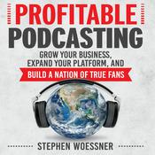 Profitable Podcasting: Grow Your Business, Expand Your Platform, and Build a Nation of True Fans Audiobook, by Stephen Woessner